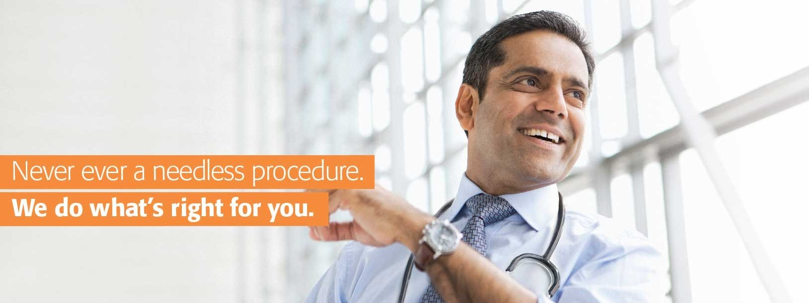 Never ever a needless procedure. We do what's right for you.